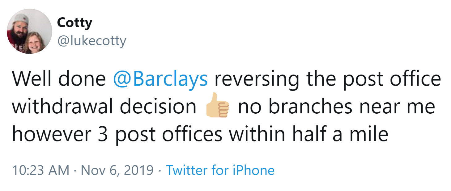 Well done Barclays reversing the post office withdrawal decision. No branches near me however 3 post offices within half a mile.